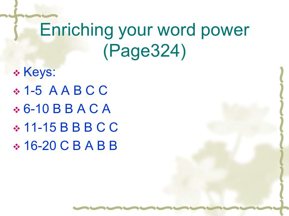 Enriching your word power (Page324)  Keys:  1-5 A A B C C  6-10 B B A C A  11-15 B B B C C  16-20 C B A B B