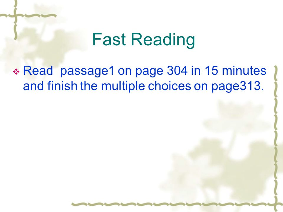 Fast Reading  Read passage1 on page 304 in 15 minutes and finish the multiple choices on page313.