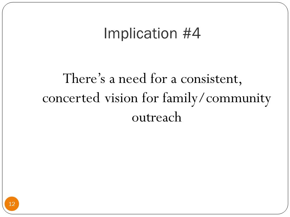 Implication #4 12 There's a need for a consistent, concerted vision for family/community outreach