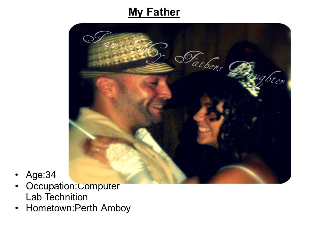 My Father Age:34 Occupation:Computer Lab Technition Hometown:Perth Amboy