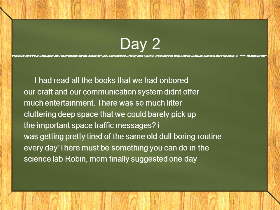 Day 2 I had read all the books that we had onbored our craft and our communication system didnt offer much entertainment.