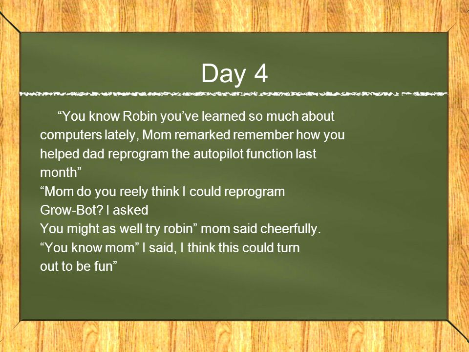 Day 4 You know Robin you've learned so much about computers lately, Mom remarked remember how you helped dad reprogram the autopilot function last month Mom do you reely think I could reprogram Grow-Bot.