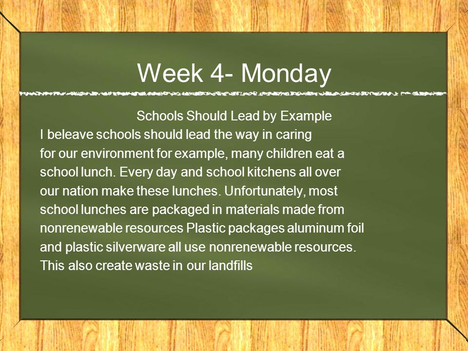 Week 4- Monday Schools Should Lead by Example I beleave schools should lead the way in caring for our environment for example, many children eat a school lunch.
