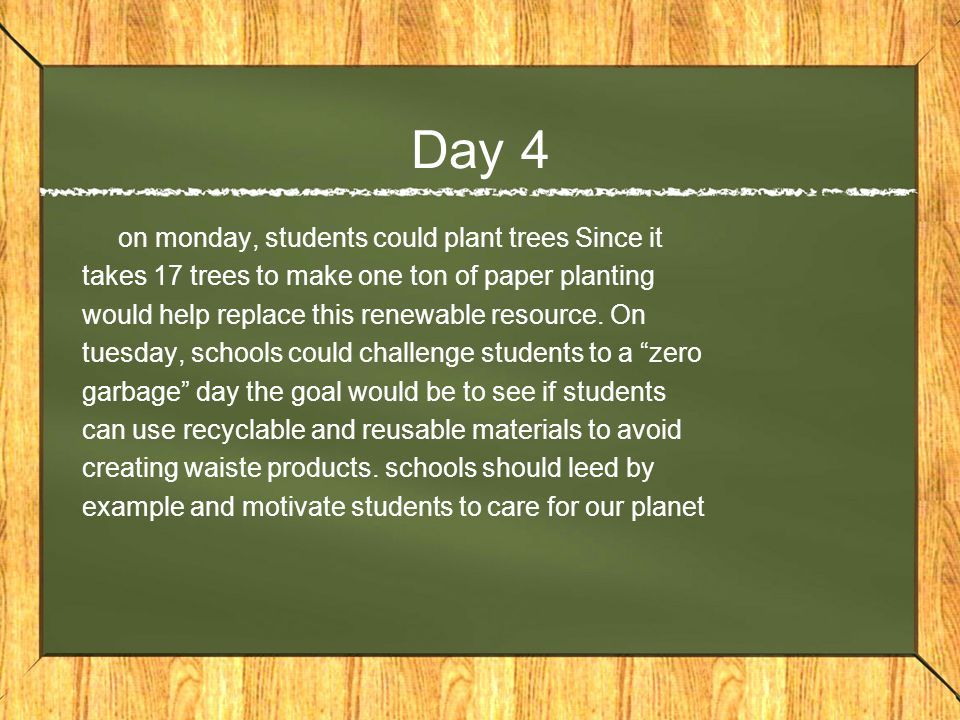 Day 4 on monday, students could plant trees Since it takes 17 trees to make one ton of paper planting would help replace this renewable resource.