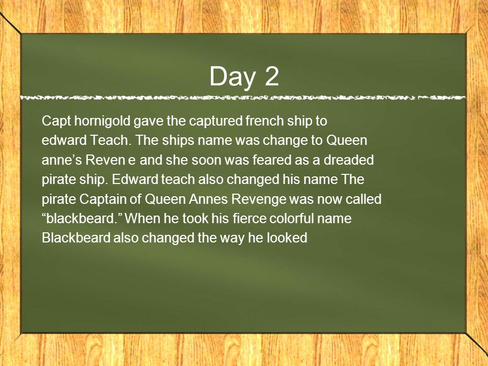 Day 2 Capt hornigold gave the captured french ship to edward Teach.