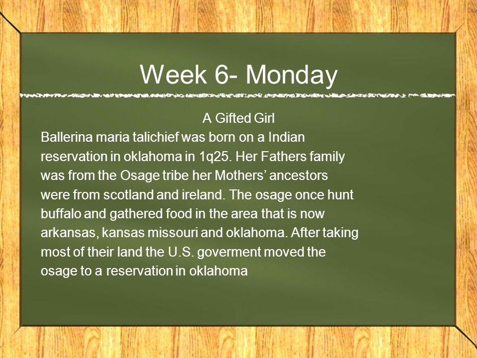 Week 6- Monday A Gifted Girl Ballerina maria talichief was born on a Indian reservation in oklahoma in 1q25.