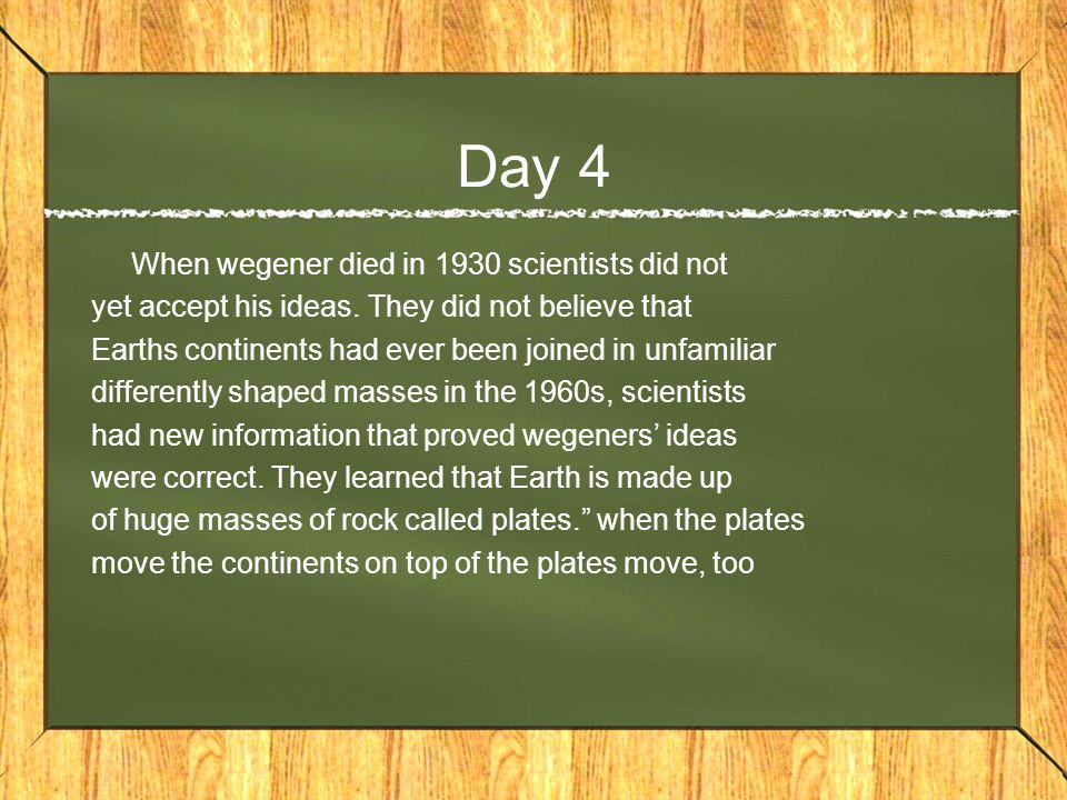 Day 4 When wegener died in 1930 scientists did not yet accept his ideas.