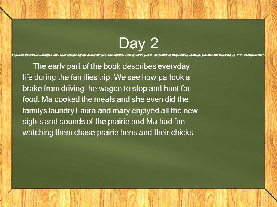 Day 3 The family finally reached a place on the prairie where they decided to settle the next part of the book describes all the stages of building a log house and its furnishings and it also describes bilding a stable.