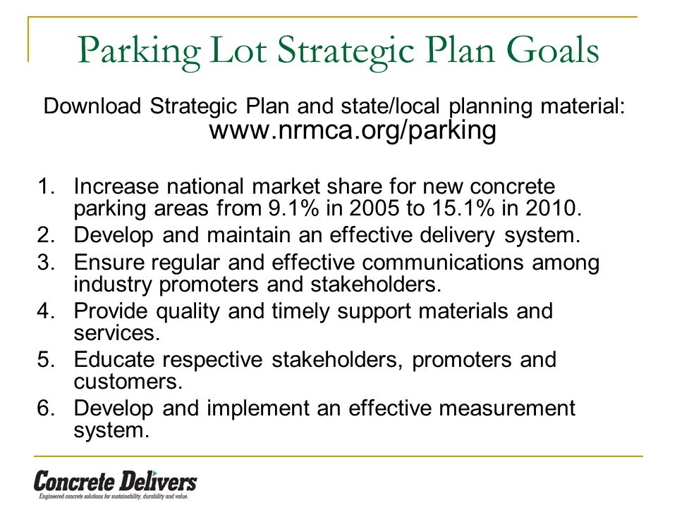 Parking Lot Strategic Plan Goals Download Strategic Plan and state/local planning material: www.nrmca.org/parking 1.Increase national market share for new concrete parking areas from 9.1% in 2005 to 15.1% in 2010.