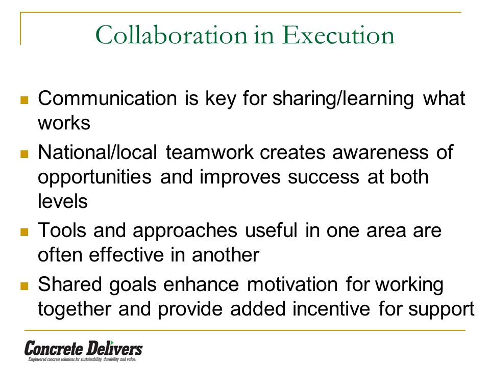 Collaboration in Execution Communication is key for sharing/learning what works National/local teamwork creates awareness of opportunities and improves success at both levels Tools and approaches useful in one area are often effective in another Shared goals enhance motivation for working together and provide added incentive for support