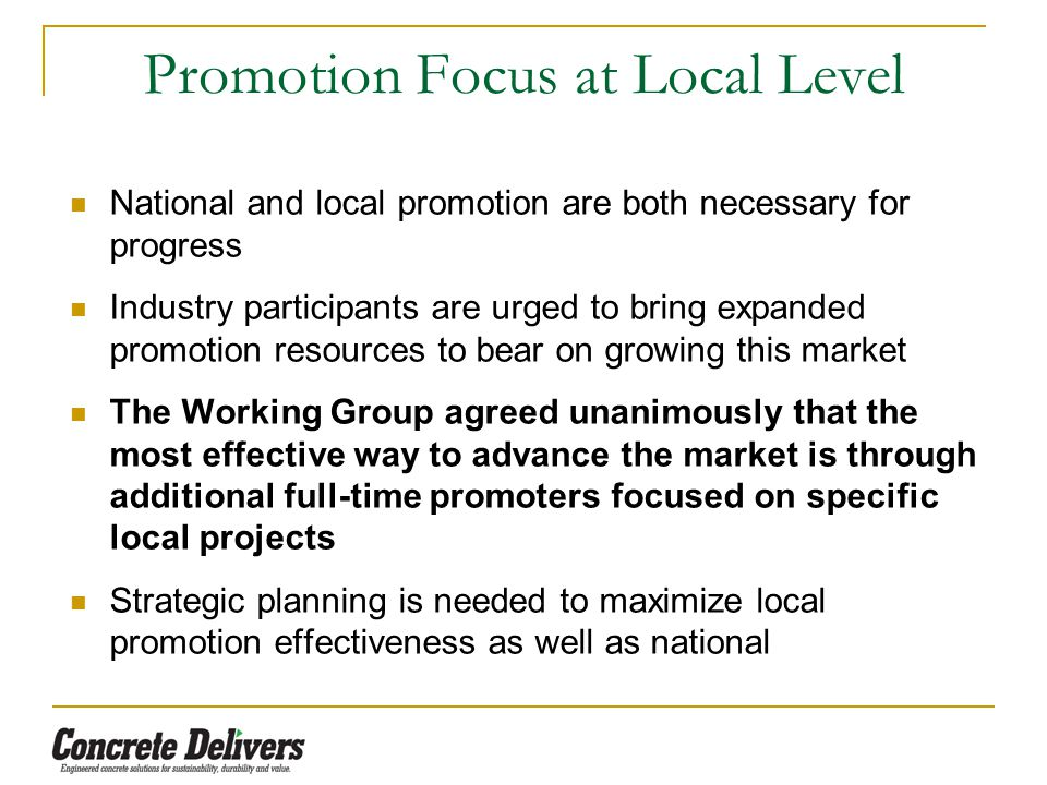 Promotion Focus at Local Level National and local promotion are both necessary for progress Industry participants are urged to bring expanded promotion resources to bear on growing this market The Working Group agreed unanimously that the most effective way to advance the market is through additional full-time promoters focused on specific local projects Strategic planning is needed to maximize local promotion effectiveness as well as national