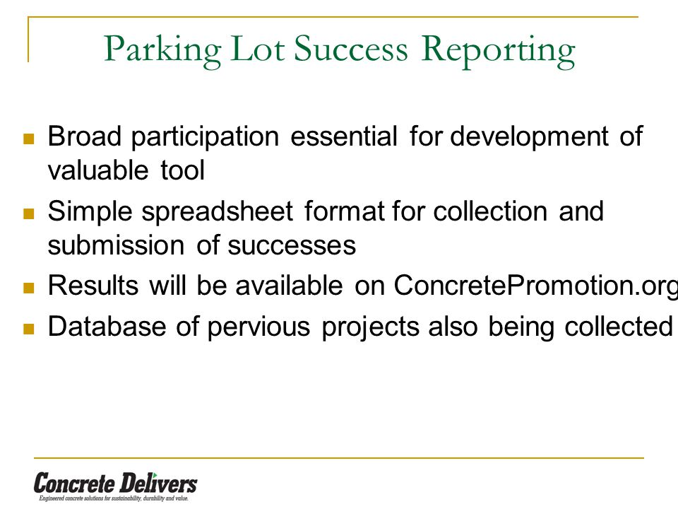 Parking Lot Success Reporting Broad participation essential for development of valuable tool Simple spreadsheet format for collection and submission of successes Results will be available on ConcretePromotion.org Database of pervious projects also being collected