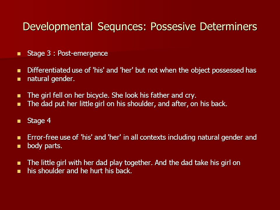 Developmental Sequnces: Possesive Determiners Stage 3 : Post-emergence Stage 3 : Post-emergence Differentiated use of 'his' and 'her' but not when the