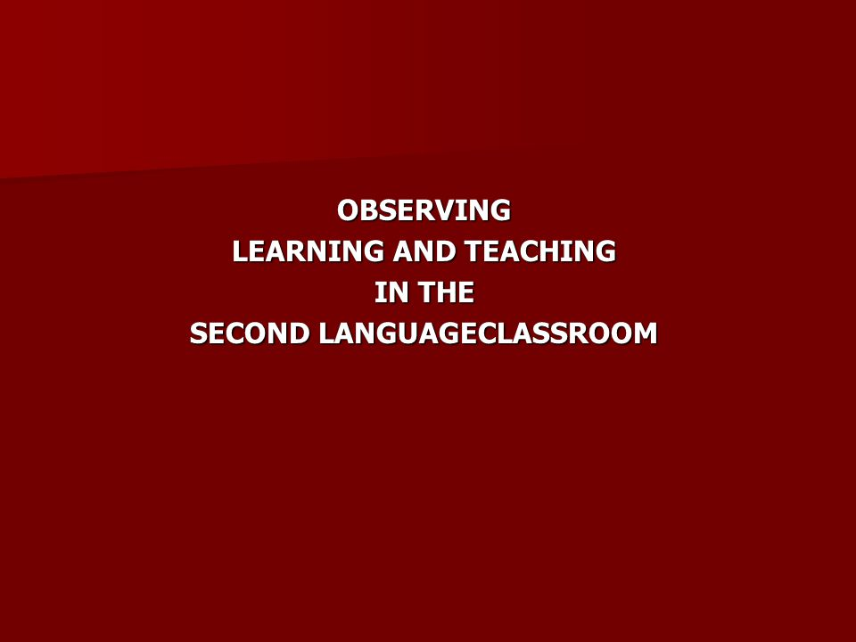 OBSERVING LEARNING AND TEACHING IN THE SECOND LANGUAGECLASSROOM