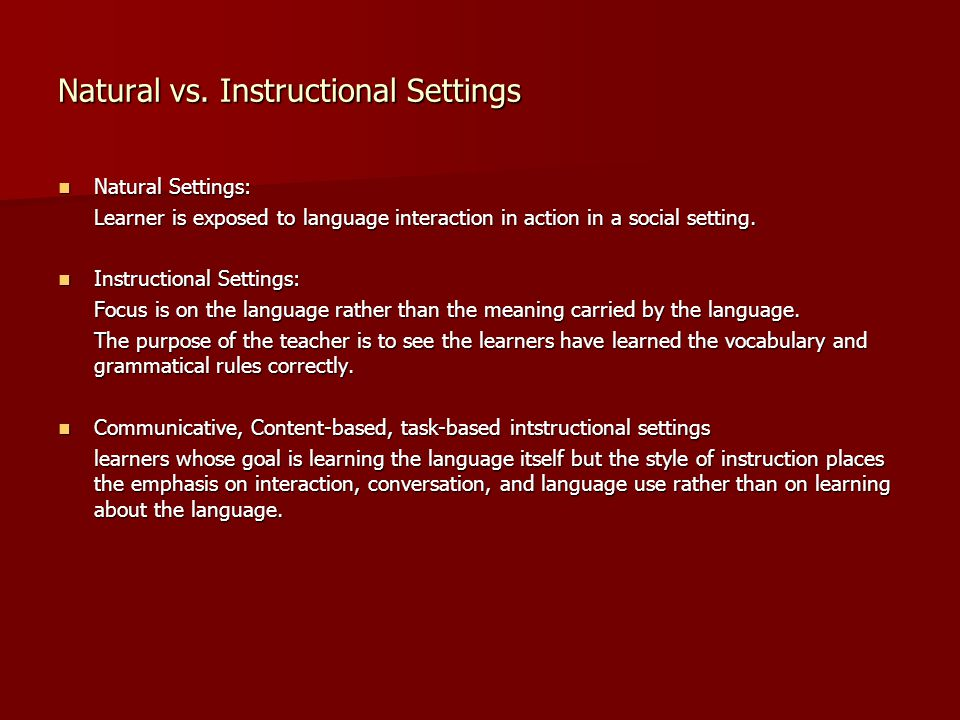 Natural vs. Instructional Settings Natural Settings: Natural Settings: Learner is exposed to language interaction in action in a social setting. Instr
