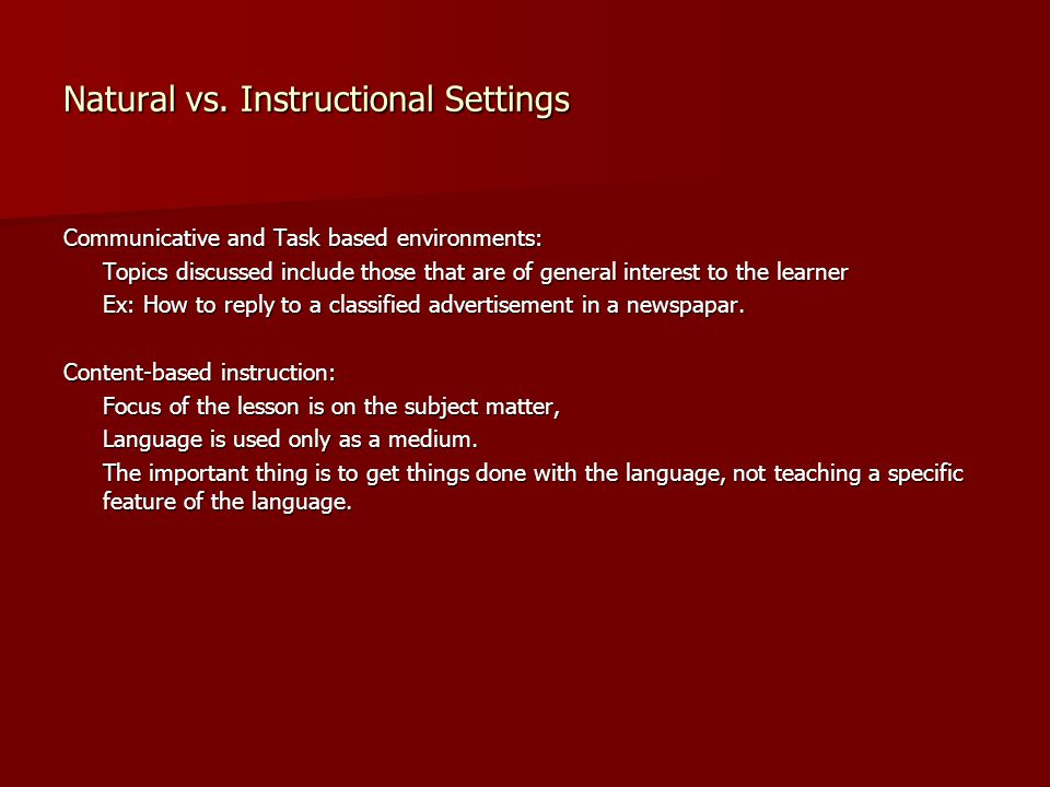 Natural vs. Instructional Settings Communicative and Task based environments: Topics discussed include those that are of general interest to the learn