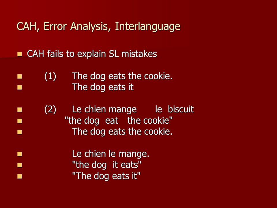 CAH, Error Analysis, Interlanguage CAH fails to explain SL mistakes CAH fails to explain SL mistakes (1)The dog eats the cookie. (1)The dog eats the c