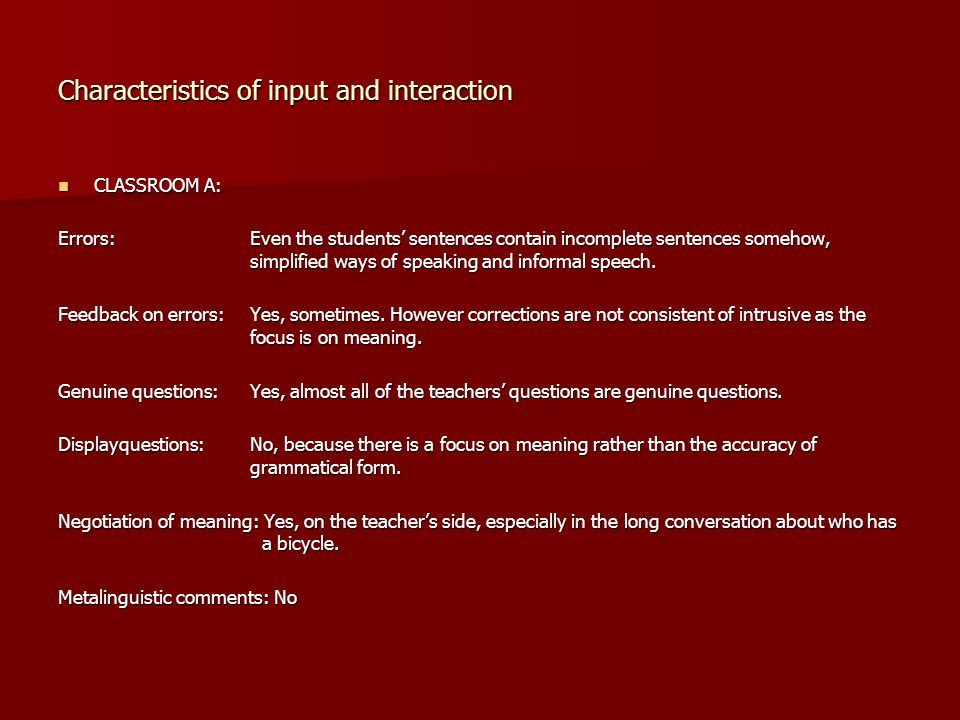 Characteristics of input and interaction CLASSROOM A: CLASSROOM A: Errors:Even the students' sentences contain incomplete sentences somehow, simplifie