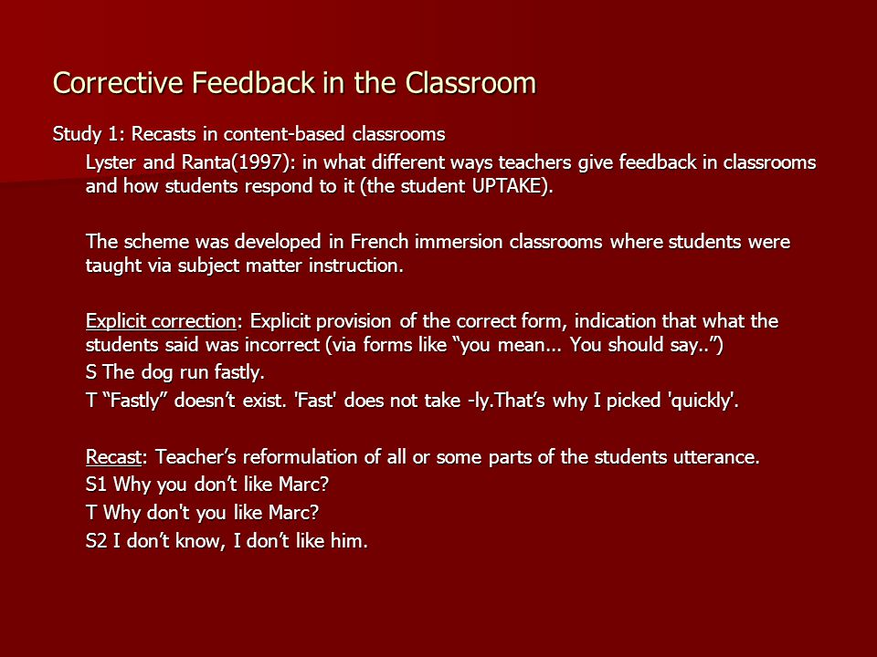 Corrective Feedback in the Classroom Study 1: Recasts in content-based classrooms Lyster and Ranta(1997): in what different ways teachers give feedbac