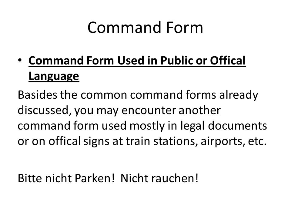 Command Form Command Form Used in Public or Offical Language Basides the common command forms already discussed, you may encounter another command form used mostly in legal documents or on offical signs at train stations, airports, etc.