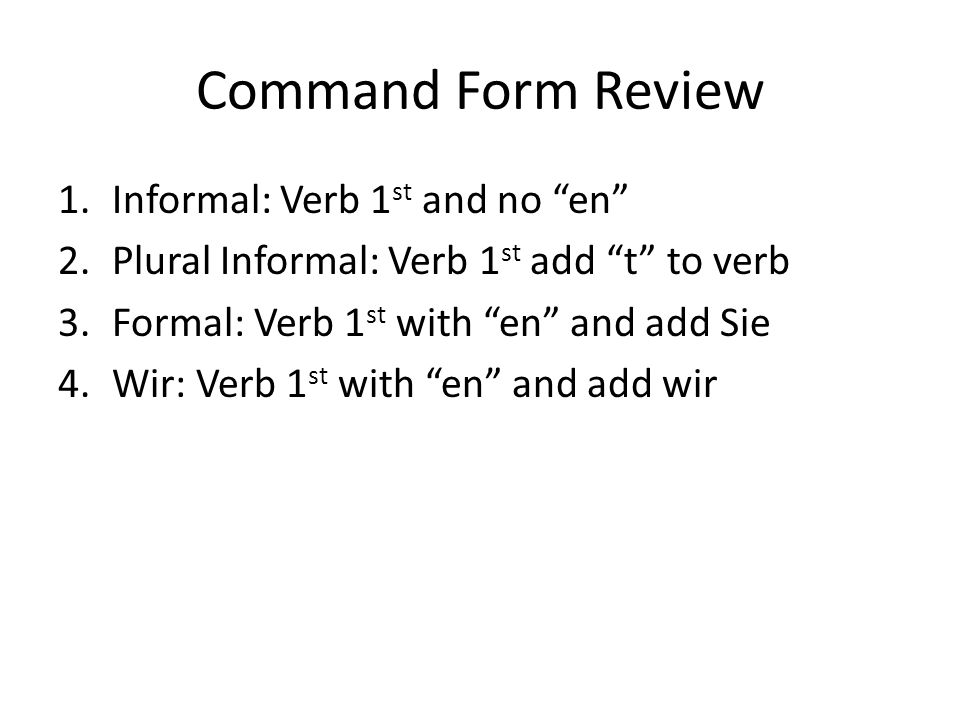 Command Form Review 1.Informal: Verb 1 st and no en 2.Plural Informal: Verb 1 st add t to verb 3.Formal: Verb 1 st with en and add Sie 4.Wir: Verb 1 st with en and add wir