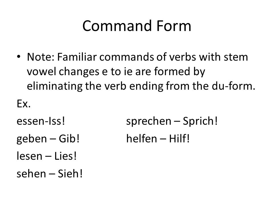 Command Form Note: Familiar commands of verbs with stem vowel changes e to ie are formed by eliminating the verb ending from the du-form.