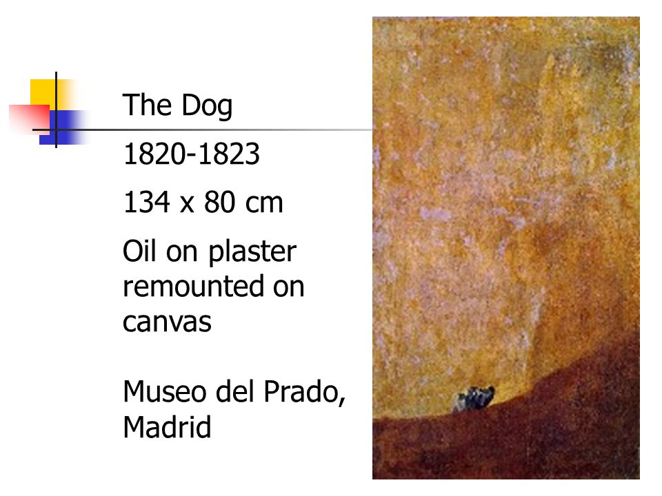 The Dog 1820-1823 134 x 80 cm Oil on plaster remounted on canvas Museo del Prado, Madrid