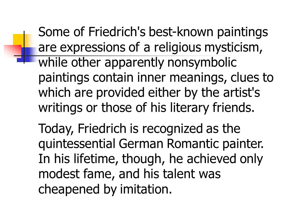 Some of Friedrich s best-known paintings are expressions of a religious mysticism, while other apparently nonsymbolic paintings contain inner meanings, clues to which are provided either by the artist s writings or those of his literary friends.