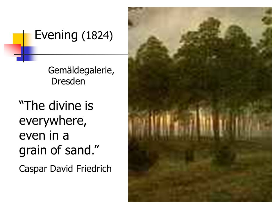 Evening (1824) Gemäldegalerie, Dresden The divine is everywhere, even in a grain of sand. Caspar David Friedrich