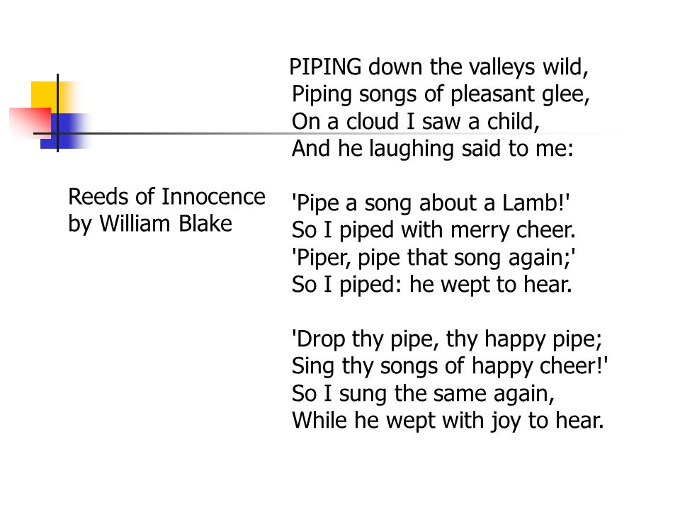 PIPING down the valleys wild, Piping songs of pleasant glee, On a cloud I saw a child, And he laughing said to me: Pipe a song about a Lamb! So I piped with merry cheer.