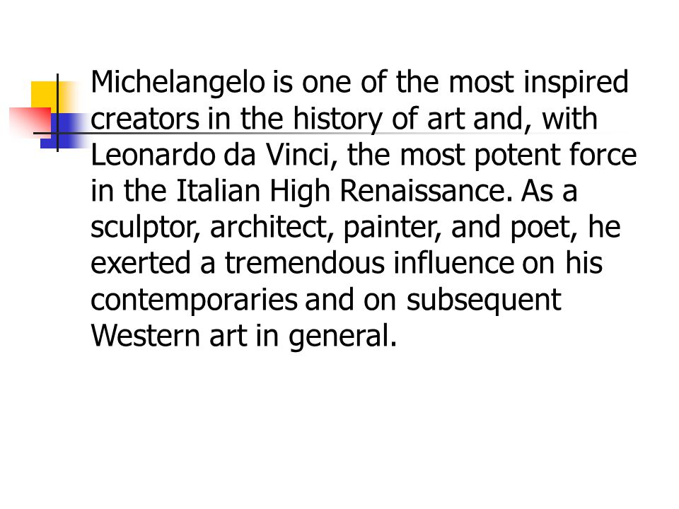 Michelangelo is one of the most inspired creators in the history of art and, with Leonardo da Vinci, the most potent force in the Italian High Renaissance.