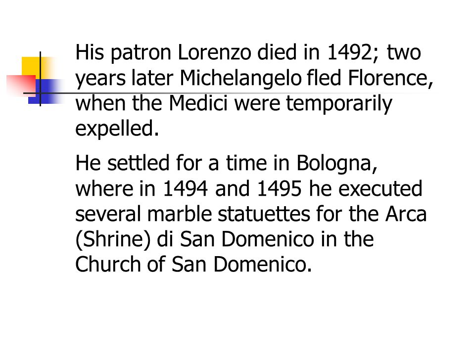 His patron Lorenzo died in 1492; two years later Michelangelo fled Florence, when the Medici were temporarily expelled.