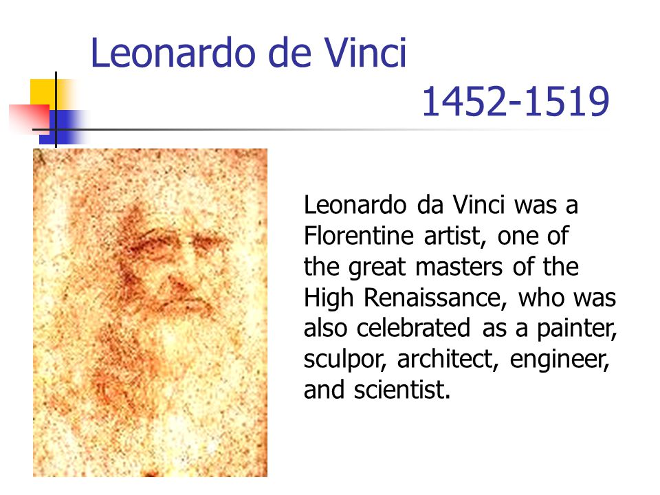 Leonardo de Vinci 1452-1519 Leonardo da Vinci was a Florentine artist, one of the great masters of the High Renaissance, who was also celebrated as a painter, sculpor, architect, engineer, and scientist.