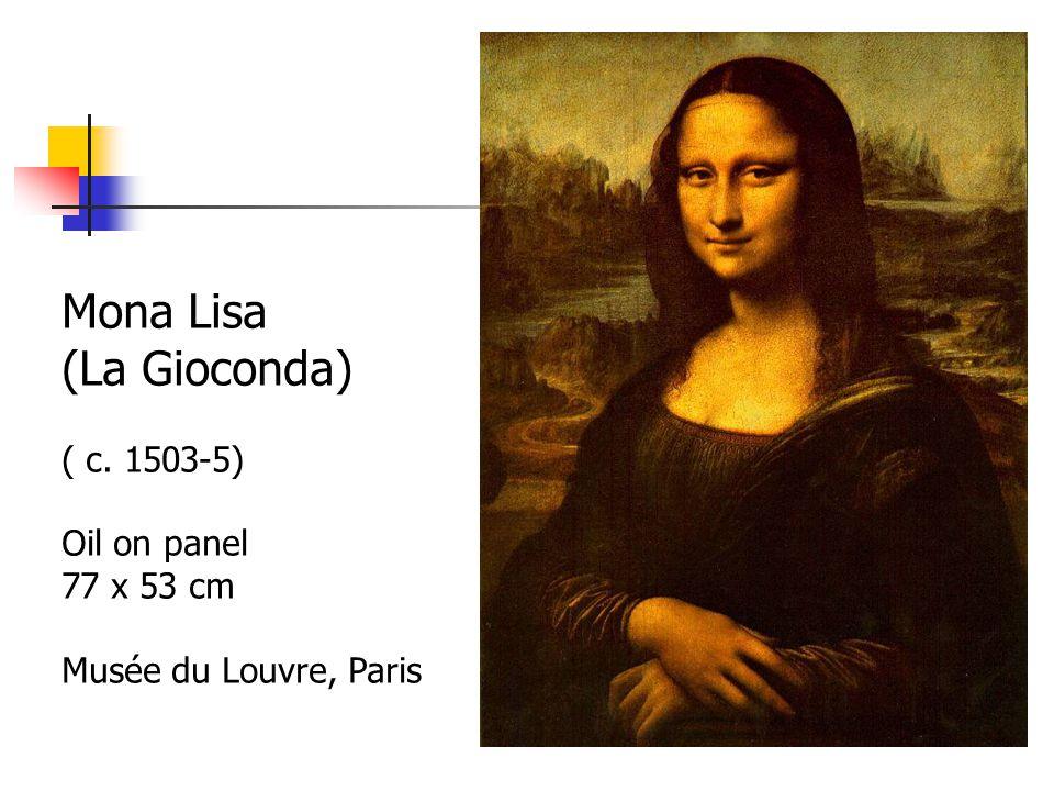 Mona Lisa (La Gioconda) ( c. 1503-5) Oil on panel 77 x 53 cm Musée du Louvre, Paris