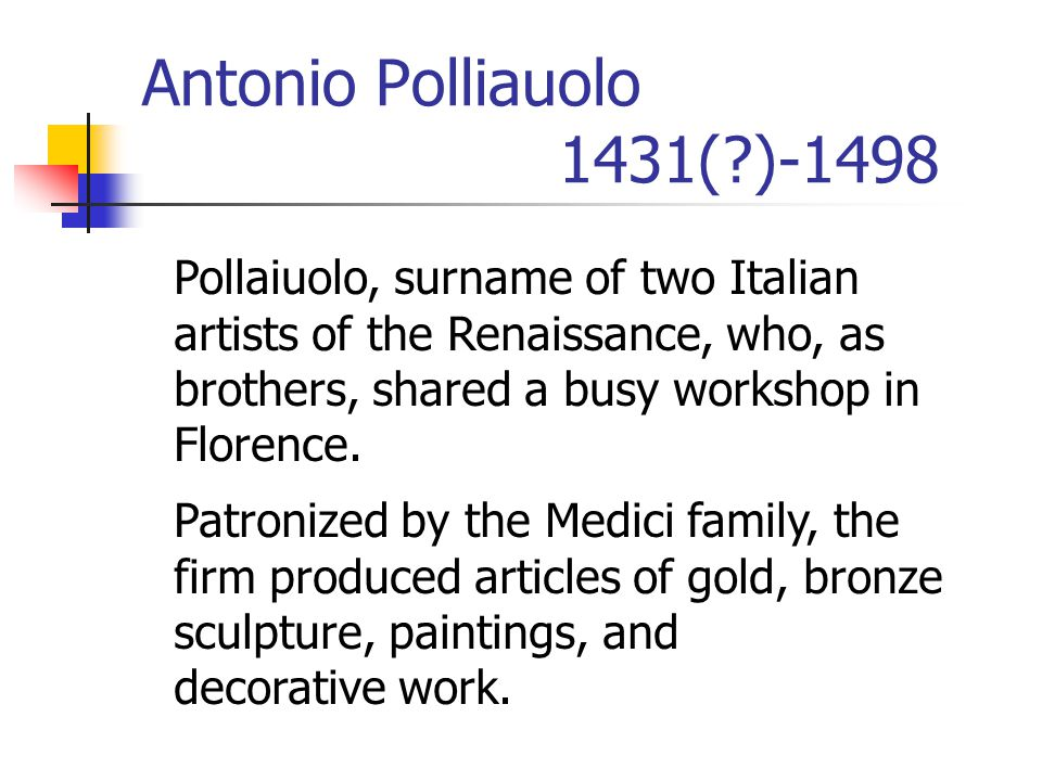 Antonio Polliauolo 1431( )-1498 Pollaiuolo, surname of two Italian artists of the Renaissance, who, as brothers, shared a busy workshop in Florence.