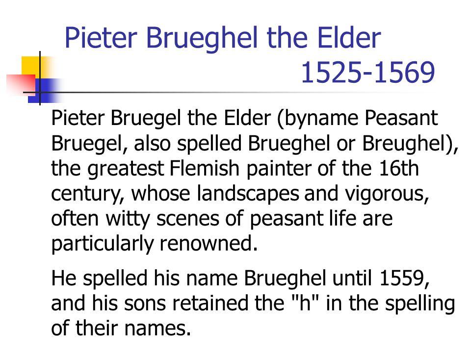 Pieter Brueghel the Elder 1525-1569 Pieter Bruegel the Elder (byname Peasant Bruegel, also spelled Brueghel or Breughel), the greatest Flemish painter