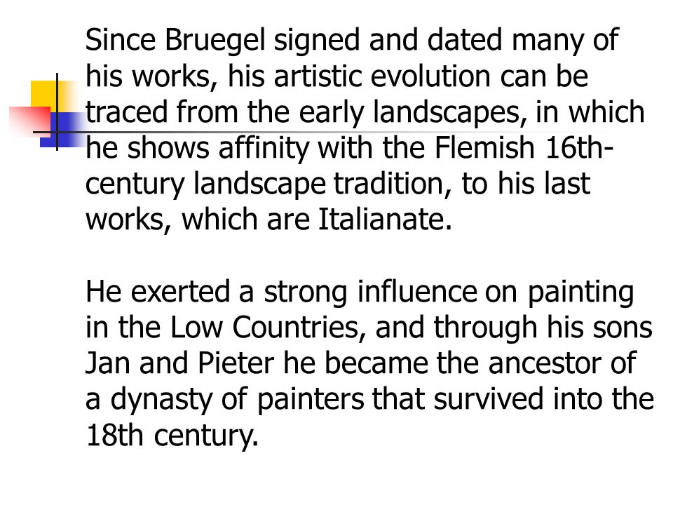 Since Bruegel signed and dated many of his works, his artistic evolution can be traced from the early landscapes, in which he shows affinity with the Flemish 16th- century landscape tradition, to his last works, which are Italianate.