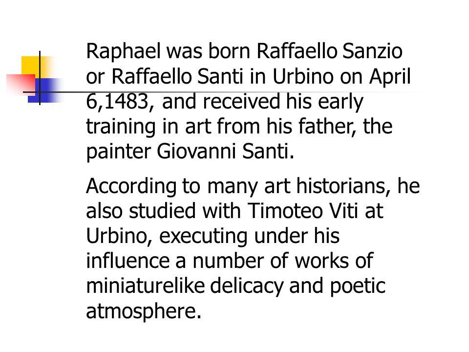 Raphael was born Raffaello Sanzio or Raffaello Santi in Urbino on April 6,1483, and received his early training in art from his father, the painter Giovanni Santi.