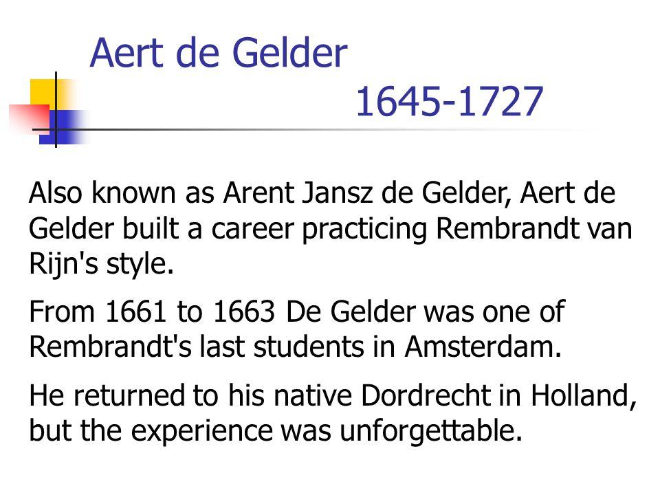 Aert de Gelder 1645-1727 Also known as Arent Jansz de Gelder, Aert de Gelder built a career practicing Rembrandt van Rijn s style.