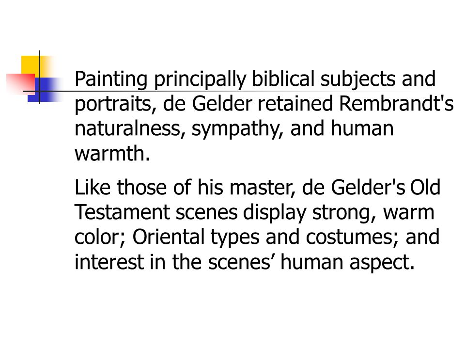 Painting principally biblical subjects and portraits, de Gelder retained Rembrandt s naturalness, sympathy, and human warmth.