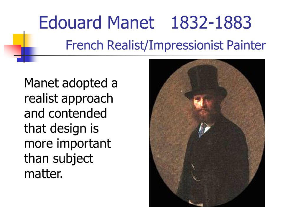 Edouard Manet 1832-1883 French Realist/Impressionist Painter Manet adopted a realist approach and contended that design is more important than subject matter.