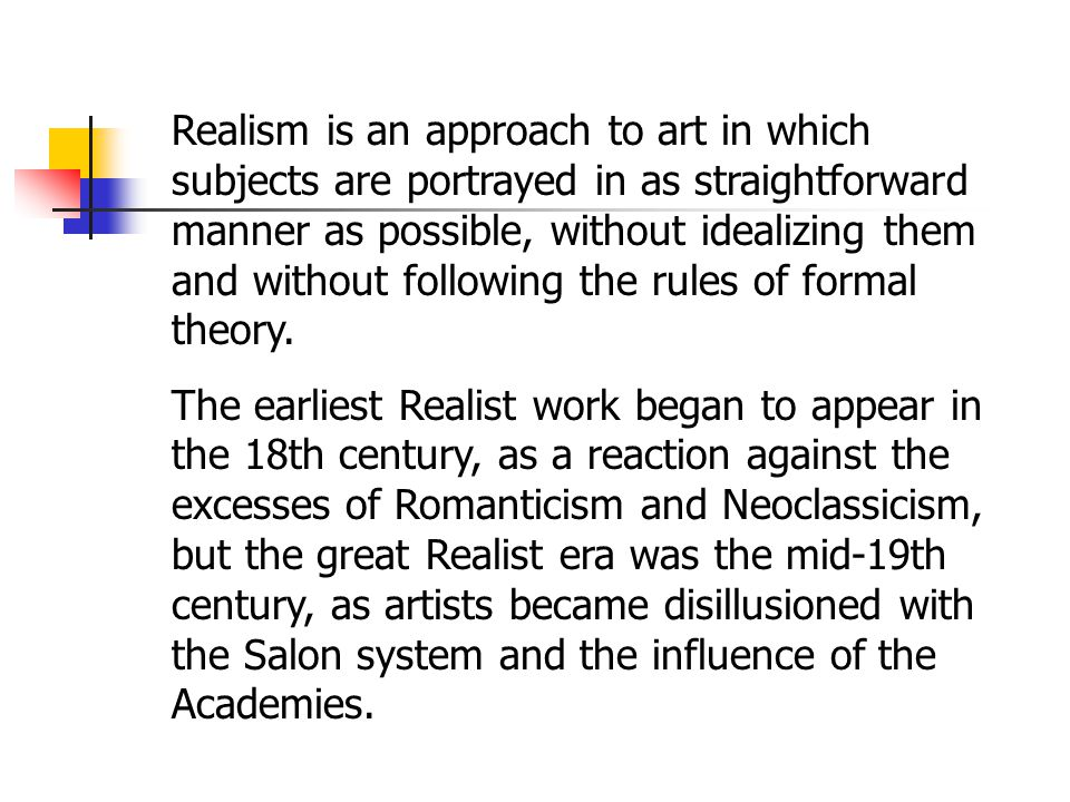 Realism is an approach to art in which subjects are portrayed in as straightforward manner as possible, without idealizing them and without following the rules of formal theory.