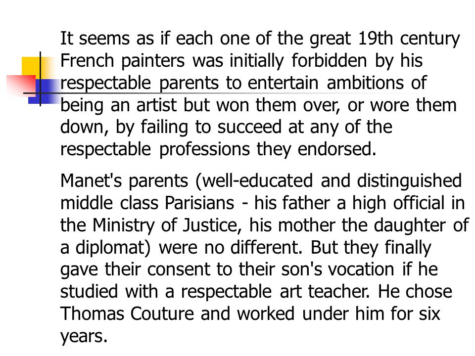 It seems as if each one of the great 19th century French painters was initially forbidden by his respectable parents to entertain ambitions of being an artist but won them over, or wore them down, by failing to succeed at any of the respectable professions they endorsed.