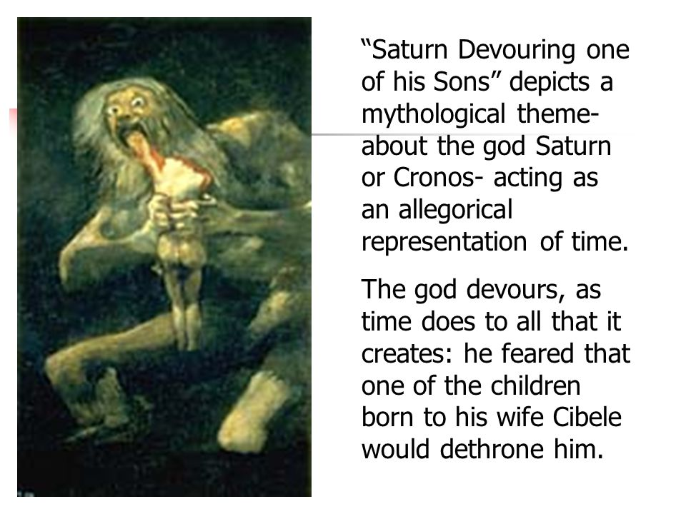 Saturn Devouring one of his Sons depicts a mythological theme- about the god Saturn or Cronos- acting as an allegorical representation of time.