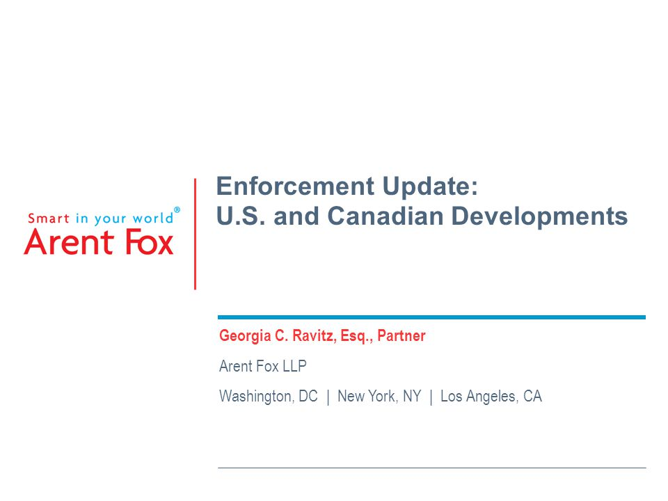 Enforcement Update: U.S. and Canadian Developments Georgia C. Ravitz, Esq., Partner Arent Fox LLP Washington, DC | New York, NY | Los Angeles, CA