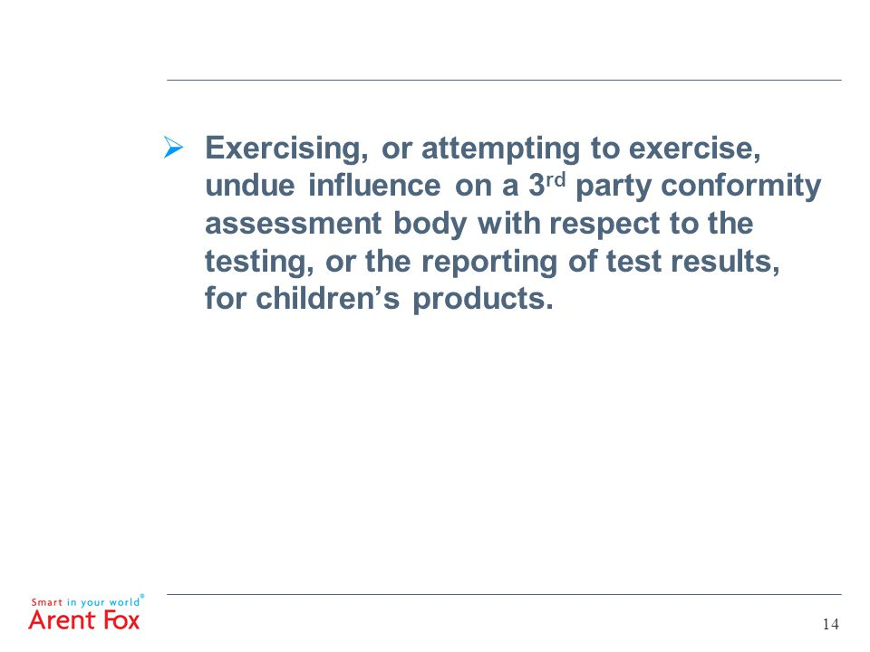 14  Exercising, or attempting to exercise, undue influence on a 3 rd party conformity assessment body with respect to the testing, or the reporting of test results, for children's products.