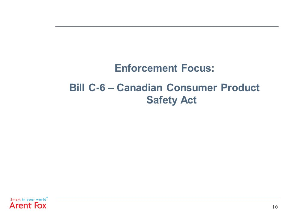 16 Enforcement Focus: Bill C-6 – Canadian Consumer Product Safety Act
