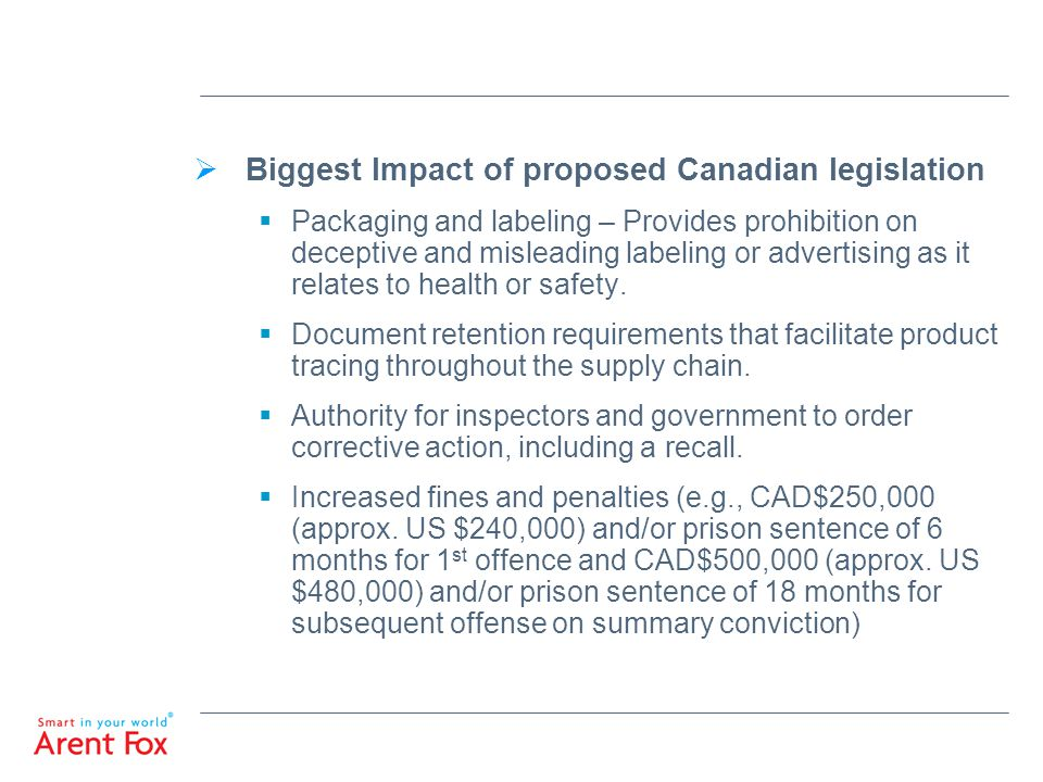  Biggest Impact of proposed Canadian legislation  Packaging and labeling – Provides prohibition on deceptive and misleading labeling or advertising as it relates to health or safety.