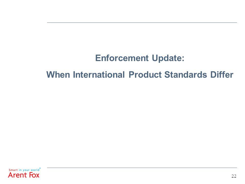 22 Enforcement Update: When International Product Standards Differ