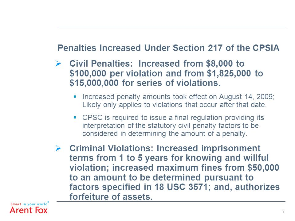 7 Penalties Increased Under Section 217 of the CPSIA  Civil Penalties: Increased from $8,000 to $100,000 per violation and from $1,825,000 to $15,000,000 for series of violations.